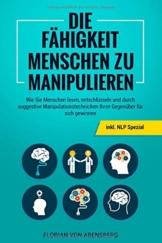 Die Fähigkeit Menschen zu Manipulieren: Wie Sie Menschen lesen, entschlüsseln und durch suggestive Manipulationstechnicken Ihren Gegenüber für sich gewinnen - inkl. NLP Spezial - 1