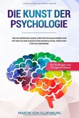 Die Kunst der Psychologie: Wie Sie Menschen lesen, ihre Psyche analysieren und mit dem 1x1 der suggestiven Manipulation Menschen für sich gewinnen - Für Anfänger und Fortgeschrittene - 1