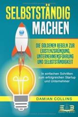 SELBSTSTÄNDIG MACHEN: Die goldenen Regeln zur Existenzgründung, Unternehmensführung und Selbstständigkeit - In einfachen Schritten zum erfolgreichen Startup und Unternehmer - 1