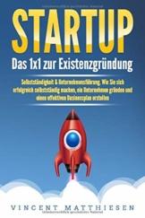 STARTUP: Das 1x1 zur Existenzgründung, Selbstständigkeit & Unternehmensführung. Wie Sie sich erfolgreich selbstständig machen, ein Unternehmen gründen und einen effektiven Businessplan erstellen - 1