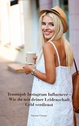 Traumjob Instagram Influencer - Wie du mit deiner Leidenschaft Geld verdienst: Influencer werden, perfekte Fotos, Kooperationen, Affiliate Marketing, ... Tipps für mehr Follower und Reichweite - 1