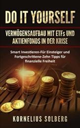 DO IT YOURSELF VERMÖGENSAUFBAU MIT ETFs UND AKTIENFONDS IN DER KRISE: Smart Investieren - Für Einsteiger & Fortgeschrittene - Zehn Tipps für finanzielle Freiheit - 1
