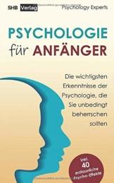 Psychologie für Anfänger: Die wichtigsten Erkenntnisse der Psychologie, die Sie unbedingt beherrschen sollten inkl. BONUS: 40 erstaunliche Psycho-Effekte - 1