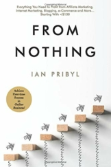From Nothing: Everything You Need to Profit from Affiliate Marketing, Internet Marketing, Blogging, Online Business, e-Commerce and More… Starting With